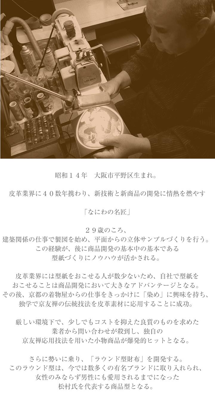 昭和14年大阪市平野区生まれ。  皮革業界に40数年携わり、 新技術と新商品の開発に 情熱を燃やす「なにわの名工」  29歳のころ、 建築関係の仕事で製図を始め、 平面からの立体サンプルづくりを行う。 この経験が、 後に商品開発の基本中の基本である型紙づくりに ノウハウが活かされる。  皮革業界には型紙をおこせる人が 数少ないため、自社で型紙を おこせることは商品開発において 大きなアドバンテージとなる。  その後、京都の着物屋からの仕事をきっかけに 「染め」に興味を持ち、独学で京友禅の 技法を皮革素材に応用することに成功。  しかし発明当初は誰にも相手にされなかった。 それでもあきらめず営業を続けてきた成果が オイルショックのころに開花する。  厳しい環境下で、少しでもコストを抑えた 良質のものを求めた業者から問い合わせが舞い込み、 この独自の京友禅応用技法を用いた 小物商品が爆発的ヒットとなる。  さらに勢いに乗り、 「ラウンド型財布」を開発する。 このラウンド型は、今では数多くの 有名ブランドに取り入れられ、 女性のみならず男性にも愛用されるまでになった 松村氏を代表する商品型となる。  松村氏の商品開発意欲は留まることを知らず、 他にないオンリーワン商品をつくることに情熱を傾ける。  平成16年には TV出演(史上最強の億万長者)を皮切りに、 世界初の皮革染め小物(ペットシリーズ)を 発売し大ヒット。  平成20年には 従来のエンボス加工から進化した 立体的な加工技術、3Dエンボス加工を開発。  皮革染めと合わせることでさらに オンリーワン商品を次々に開発し、 大手通販会社から問い合わせが殺到する。  平成21年には 天然皮革に純金箔を貼った 究極の素材「ゴールドレザー」を3年がかりで開発。  さらに開発をすすめ、世界で初めて工芸品ではなく 一般使用に耐えうる実用商品 (柔軟性と耐摩耗性の両立)が完成。  ゴールドレザーを使用した財布をはじめ、 名刺入れ、キーケース、ストラップなどを製作。  平成25年には ゴールドレザー製品の最高級シリーズとして 「純金泊革財布 GOLD LEAF COLLECTION」を 販売開始。