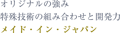 オリジナルの強み特殊技術の組み合わせと開発力メイド・イン・ジャパン